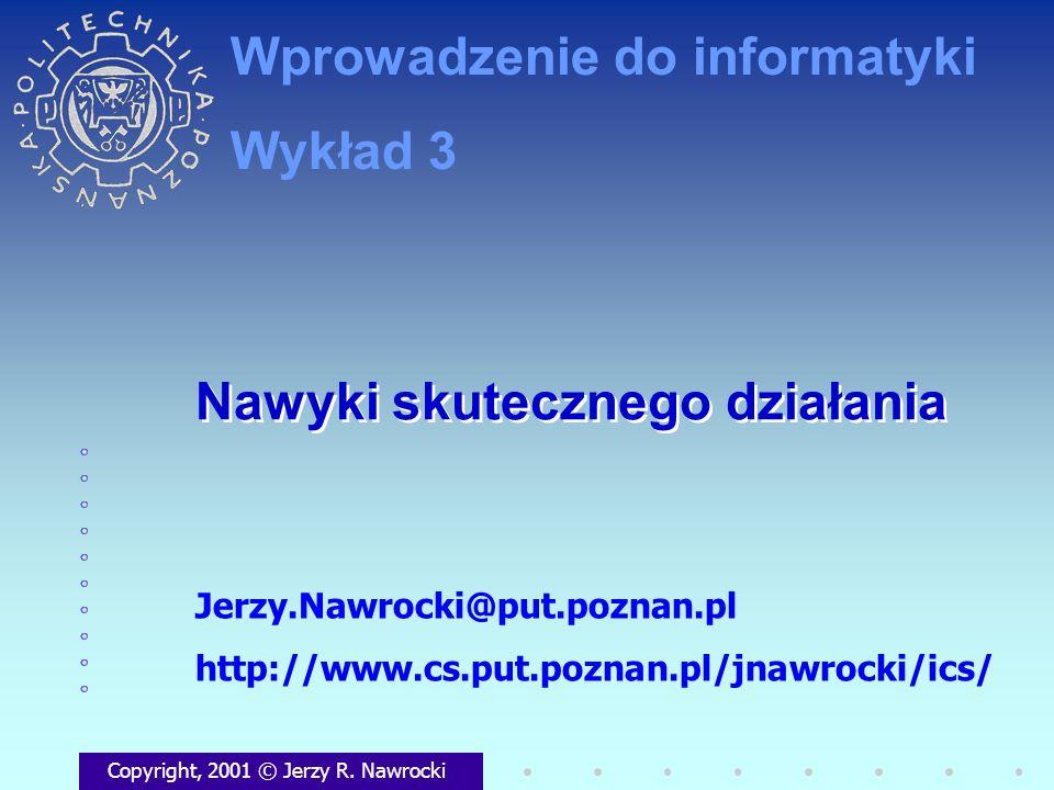 Nawyki skutecznego działania Copyright, 2001 © Jerzy R. Nawrocki Jerzy.Nawrocki@put.poznan.pl http://www.cs.put.poznan.pl/jnawrocki/ics/ Wprowadzenie