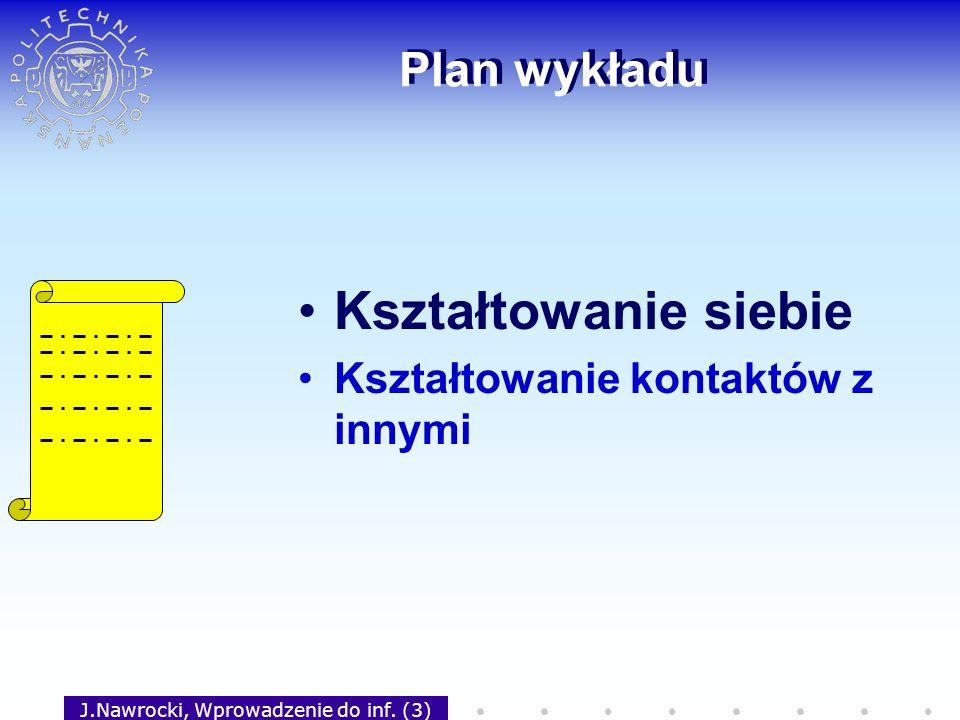 J.Nawrocki, Wprowadzenie do inf. (3) Plan wykładu Kształtowanie siebie Kształtowanie kontaktów z innymi