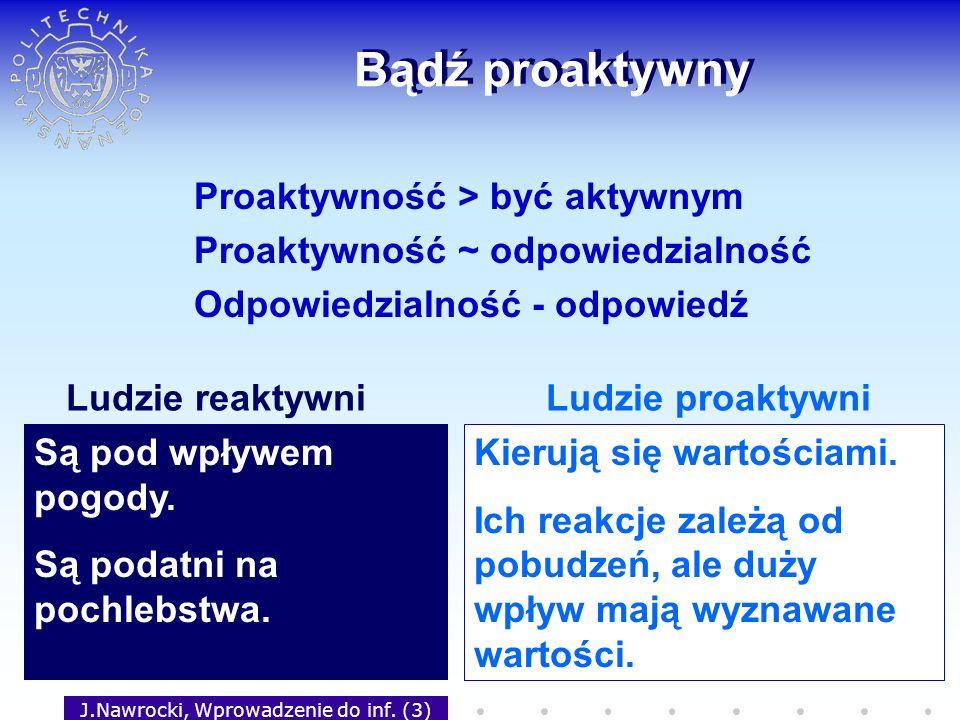 J.Nawrocki, Wprowadzenie do inf. (3) Bądź proaktywny Proaktywność > być aktywnym Proaktywność ~ odpowiedzialność Odpowiedzialność - odpowiedź Są pod w