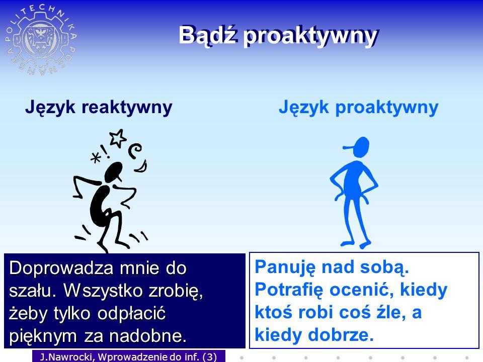 J.Nawrocki, Wprowadzenie do inf. (3) Bądź proaktywny Język reaktywnyJęzyk proaktywny Doprowadza mnie do szału. Wszystko zrobię, żeby tylko odpłacić pi