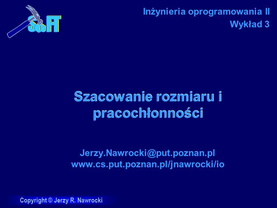 Copyright © Jerzy R. Nawrocki Szacowanie rozmiaru i pracochłonności Jerzy.Nawrocki@put.poznan.pl www.cs.put.poznan.pl/jnawrocki/io Inżynieria oprogram