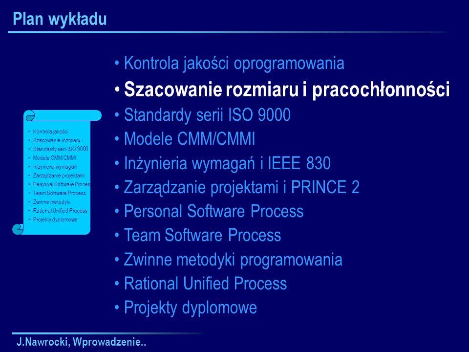 J.Nawrocki, Wprowadzenie.. Plan wykładu Kontrola jakości oprogramowania Szacowanie rozmiaru i pracochłonności Standardy serii ISO 9000 Modele CMM/CMMI