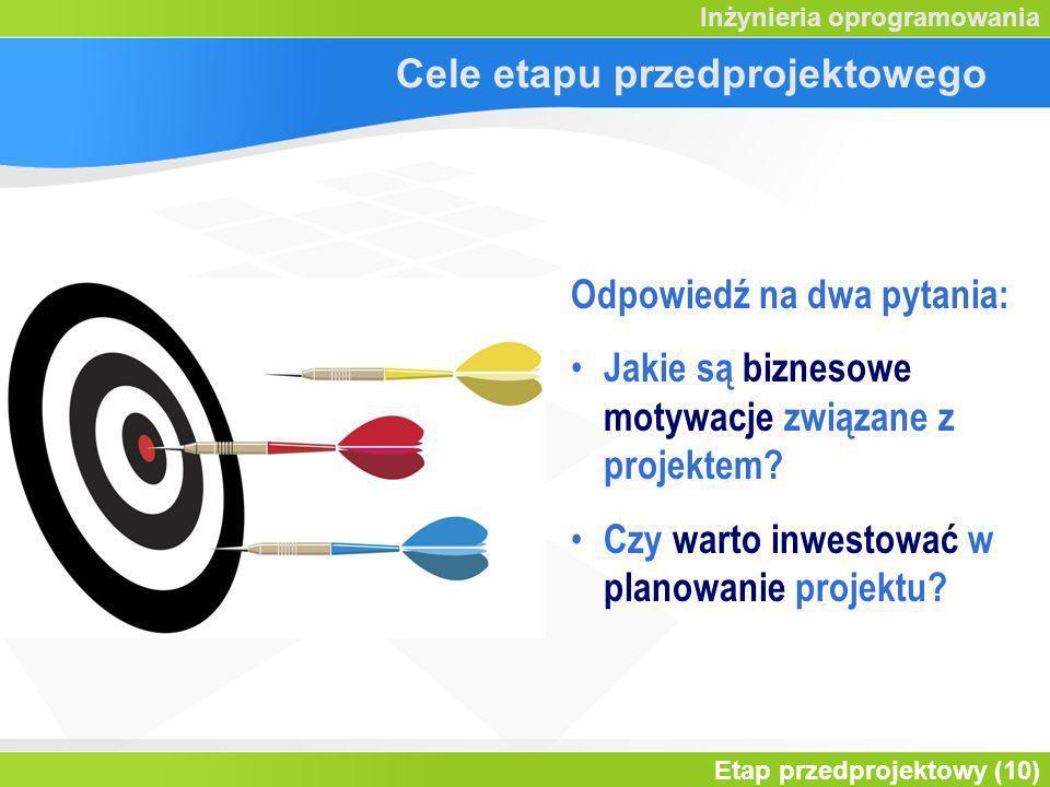 Etap przedprojektowy (10) Inżynieria oprogramowania Cele etapu przedprojektowego Odpowiedź na dwa pytania: Jakie są biznesowe motywacje związane z pro