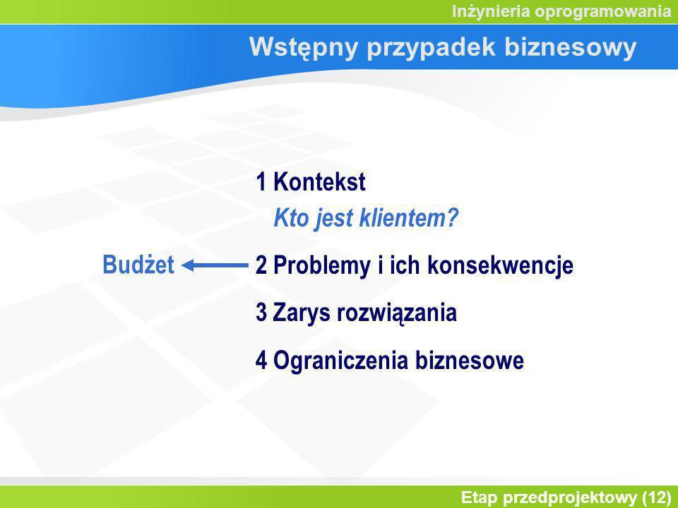 Etap przedprojektowy (12) Inżynieria oprogramowania Wstępny przypadek biznesowy 1 Kontekst Kto jest klientem? 2 Problemy i ich konsekwencje 3 Zarys ro
