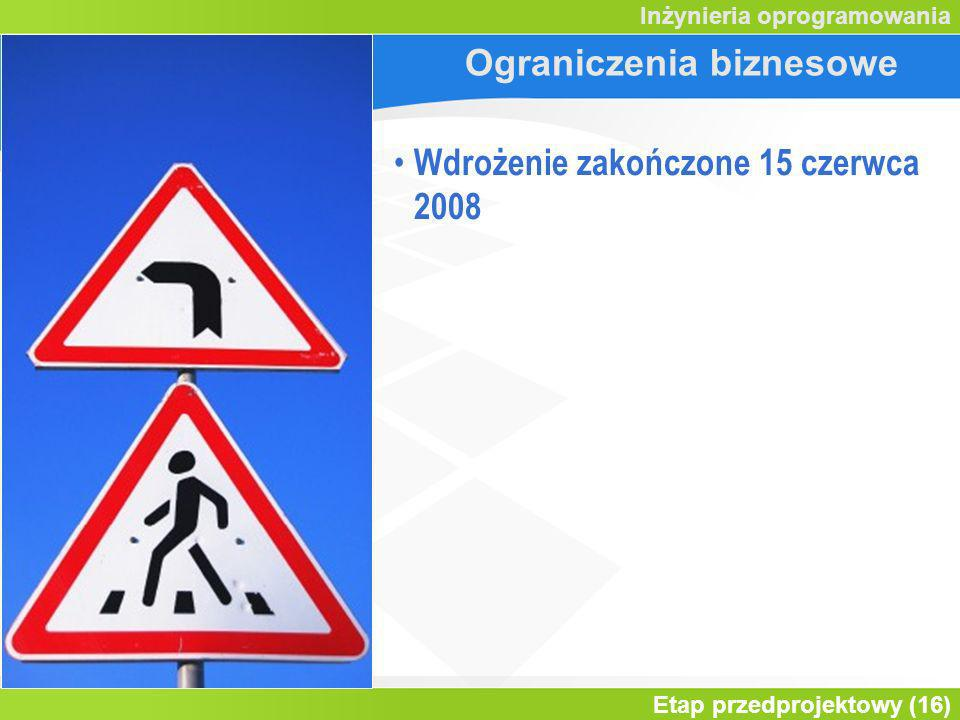Etap przedprojektowy (16) Inżynieria oprogramowania Ograniczenia biznesowe Wdrożenie zakończone 15 czerwca 2008