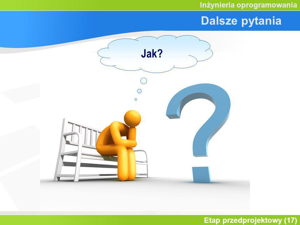 Etap przedprojektowy (17) Inżynieria oprogramowania Dalsze pytania Jak?