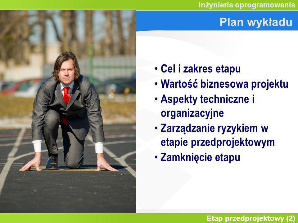 Etap przedprojektowy (2) Inżynieria oprogramowania Plan wykładu Cel i zakres etapu Wartość biznesowa projektu Aspekty techniczne i organizacyjne Zarządzanie ryzykiem w etapie przedprojektowym Zamknięcie etapu