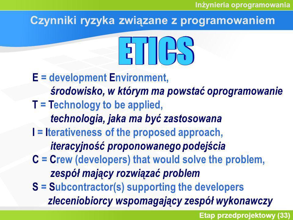 Etap przedprojektowy (33) Inżynieria oprogramowania Czynniki ryzyka związane z programowaniem E = development Environment, środowisko, w którym ma powstać oprogramowanie T = Technology to be applied, technologia, jaka ma być zastosowana I = Iterativeness of the proposed approach, iteracyjność proponowanego podejścia C = Crew (developers) that would solve the problem, zespół mający rozwiązać problem S = Subcontractor(s) supporting the developers zleceniobiorcy wspomagający zespół wykonawczy