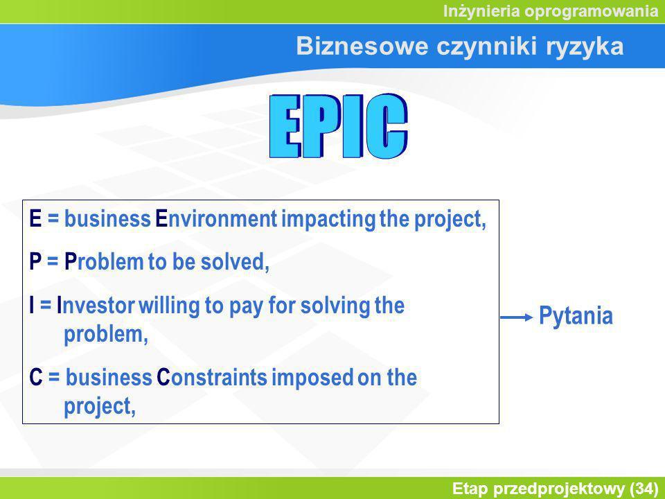 Etap przedprojektowy (34) Inżynieria oprogramowania Biznesowe czynniki ryzyka E = business Environment impacting the project, P = Problem to be solved, I = Investor willing to pay for solving the problem, C = business Constraints imposed on the project, Pytania
