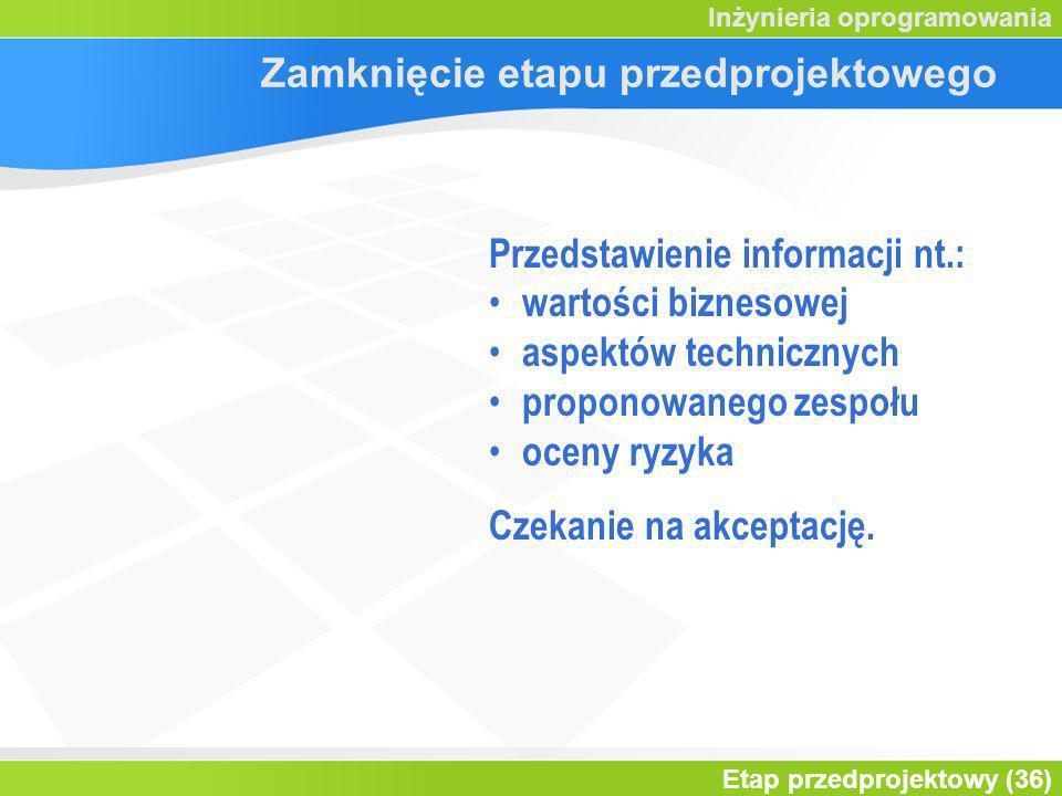 Etap przedprojektowy (36) Inżynieria oprogramowania Zamknięcie etapu przedprojektowego Przedstawienie informacji nt.: wartości biznesowej aspektów tec