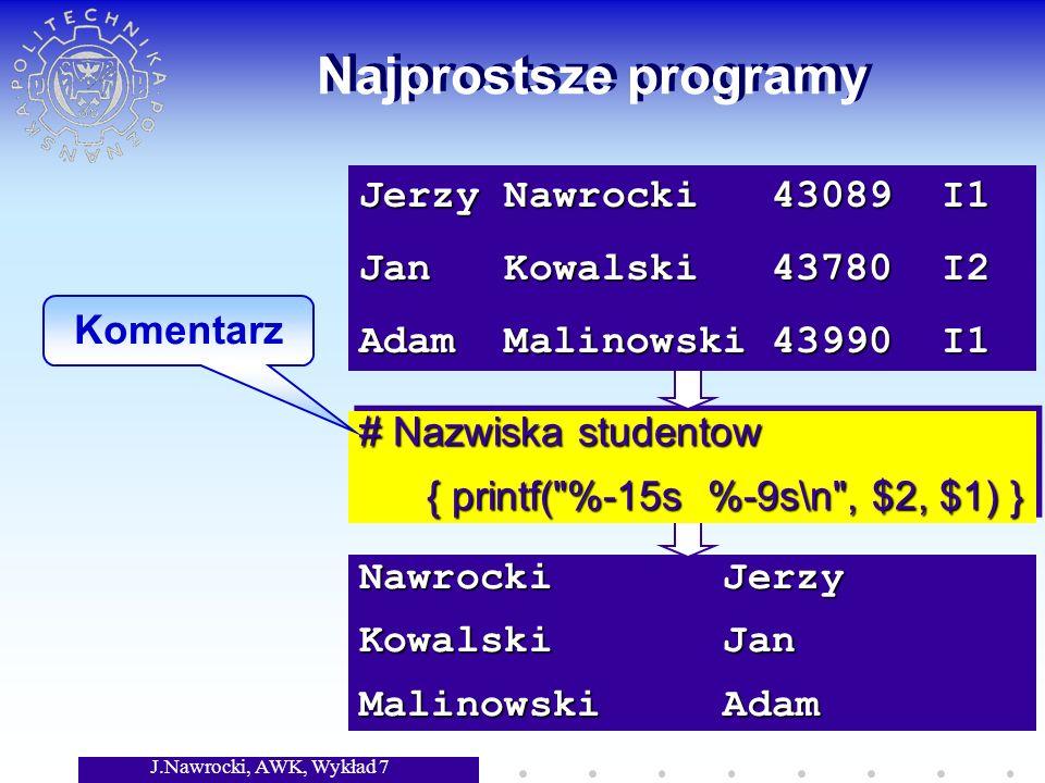 J.Nawrocki, AWK, Wykład 7 Nawrocki Jerzy Kowalski Jan Malinowski Adam Najprostsze programy # Nazwiska studentow { printf( %-15s %-9s\n , $2, $1) } { printf( %-15s %-9s\n , $2, $1) } # Nazwiska studentow { printf( %-15s %-9s\n , $2, $1) } { printf( %-15s %-9s\n , $2, $1) } Jerzy Nawrocki 43089 I1 Jan Kowalski 43780 I2 Adam Malinowski 43990 I1 Komentarz