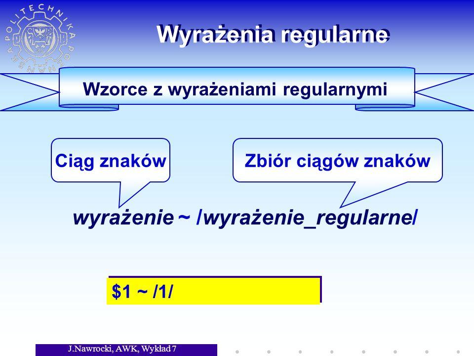 J.Nawrocki, AWK, Wykład 7 Wyrażenia regularne wyrażenie ~ /wyrażenie_regularne/ Ciąg znakówZbiór ciągów znaków Wzorce z wyrażeniami regularnymi $1 ~ /1/