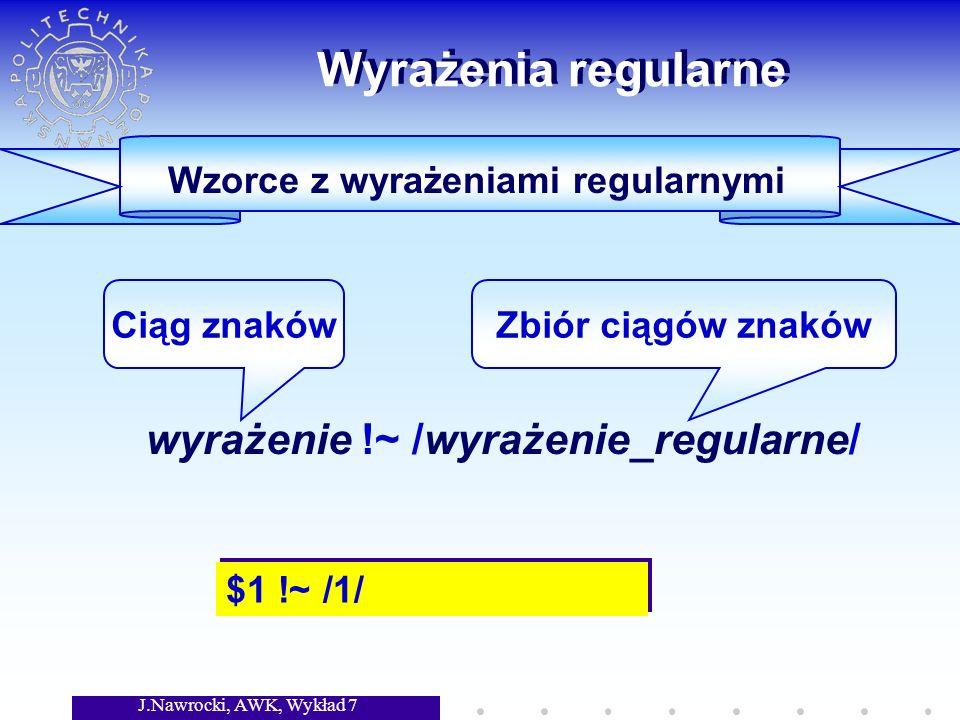 J.Nawrocki, AWK, Wykład 7 Wyrażenia regularne wyrażenie !~ /wyrażenie_regularne/ Ciąg znakówZbiór ciągów znaków Wzorce z wyrażeniami regularnymi $1 !~ /1/