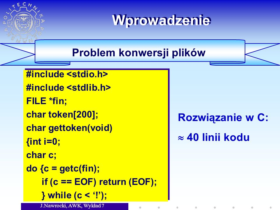 J.Nawrocki, AWK, Wykład 7 Wprowadzenie Problem konwersji plików #include FILE *fin; char token[200]; char gettoken(void) {int i=0; char c; do {c = getc(fin); if (c == EOF) return (EOF); } while (c < !); #include FILE *fin; char token[200]; char gettoken(void) {int i=0; char c; do {c = getc(fin); if (c == EOF) return (EOF); } while (c < !); Rozwiązanie w C: 40 linii kodu