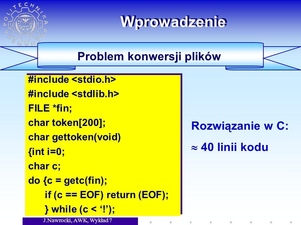 J.Nawrocki, AWK, Wykład 7 Wprowadzenie Problem konwersji plików BEGIN {FS= :| } NR == 1 {print $1, \t , $3, \t , $5} {gsub(/,/, ., $6); print $2, \t , $4, \t , $6} BEGIN {FS= :| } NR == 1 {print $1, \t , $3, \t , $5} {gsub(/,/, ., $6); print $2, \t , $4, \t , $6} Rozwiązanie w AWK