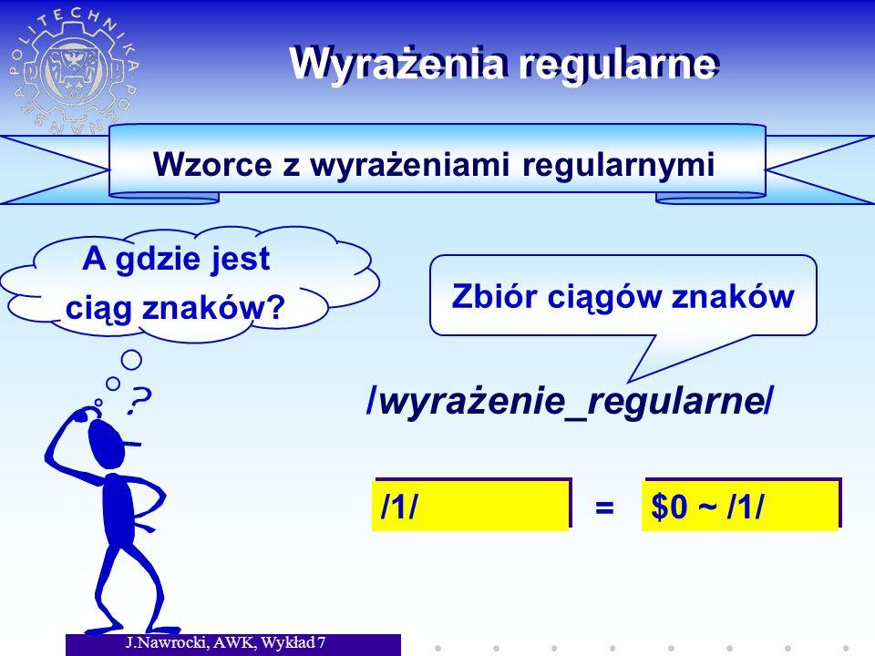 J.Nawrocki, AWK, Wykład 7 Wyrażenia regularne /wyrażenie_regularne/ Zbiór ciągów znaków Wzorce z wyrażeniami regularnymi A gdzie jest ciąg znaków.