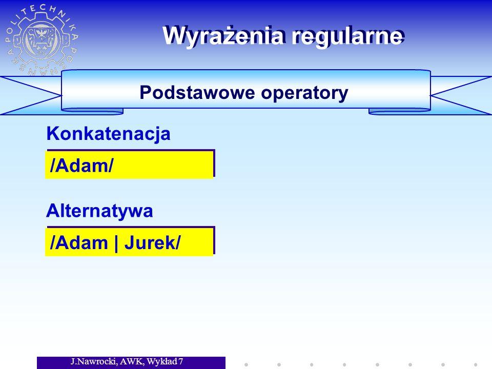 J.Nawrocki, AWK, Wykład 7 Wyrażenia regularne Podstawowe operatory /Adam/ Konkatenacja /Adam | Jurek/ Alternatywa