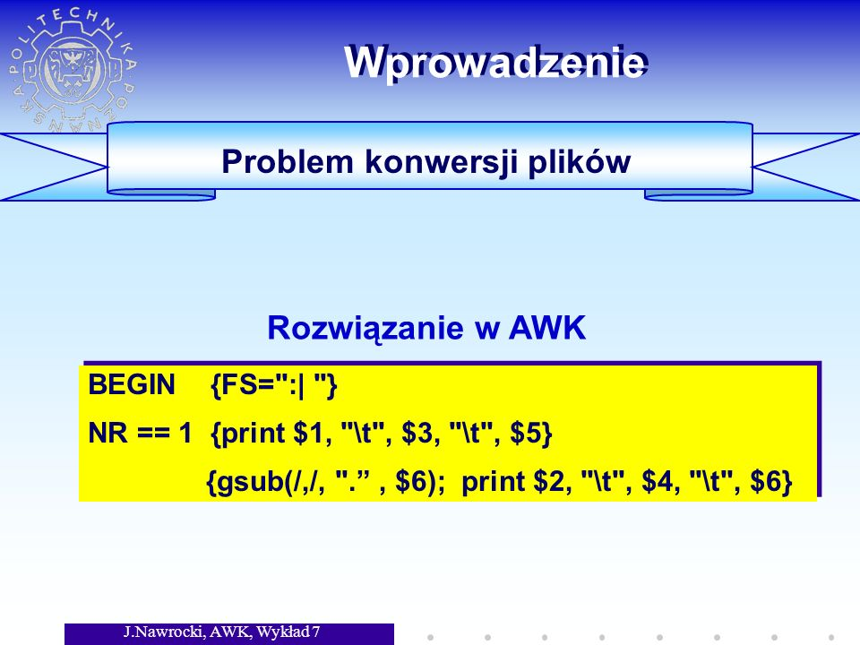 J.Nawrocki, AWK, Wykład 7 Wprowadzenie Powstanie języka AWK: Aho, Weinberger, Kernighan Bell Labs, New Jersey (USA), 1977 Platformy: Unix, MS DOS/Windows Podobieństwo do C