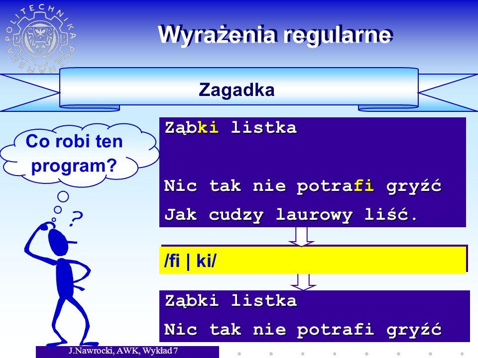 J.Nawrocki, AWK, Wykład 7 Ząbki listka Nic tak nie potrafi gryźć Wyrażenia regularne Zagadka Co robi ten program.