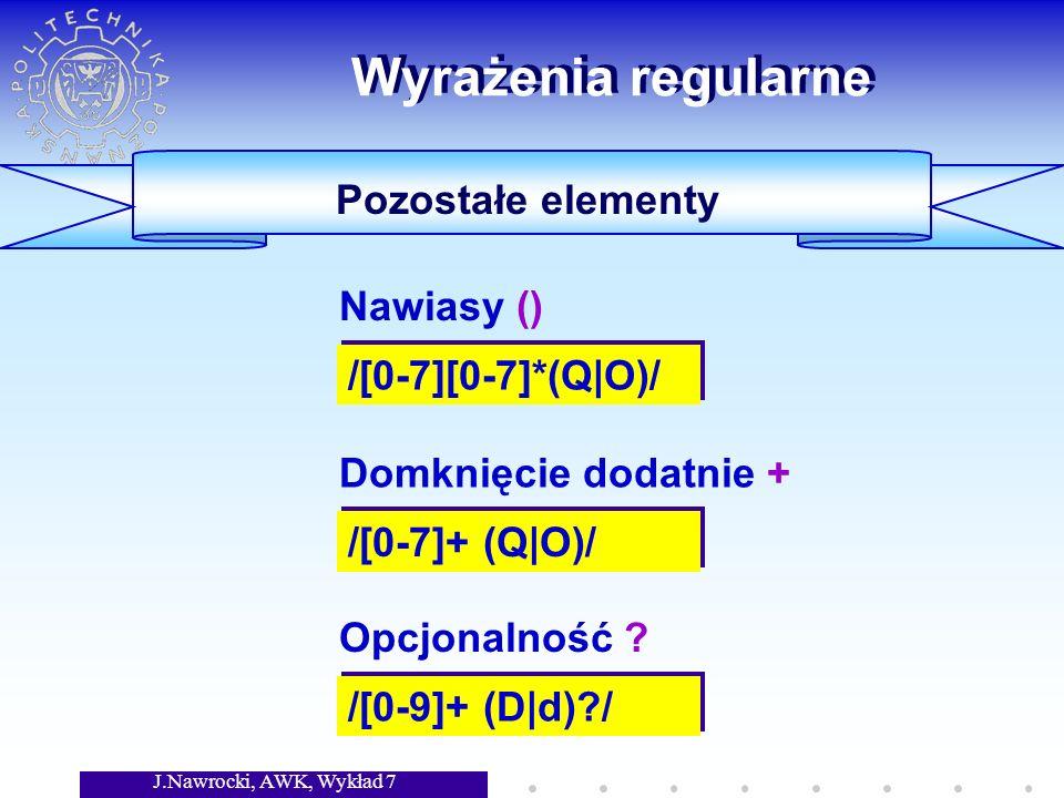 J.Nawrocki, AWK, Wykład 7 Wyrażenia regularne Pozostałe elementy /[0-7][0-7]*(Q|O)/ Nawiasy () /[0-7]+ (Q|O)/ Domknięcie dodatnie + /[0-9]+ (D|d)?/ Opcjonalność ?