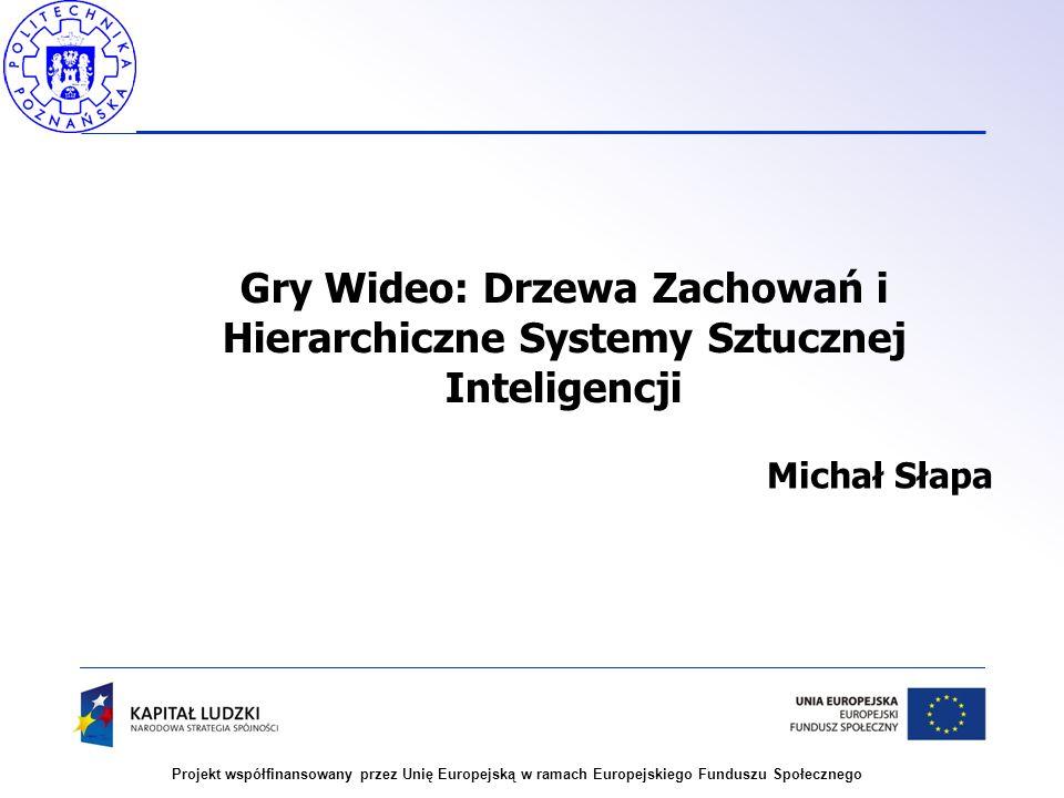 Projekt współfinansowany przez Unię Europejską w ramach Europejskiego Funduszu Społecznego Gry Wideo: Drzewa Zachowań i Hierarchiczne Systemy Sztuczne