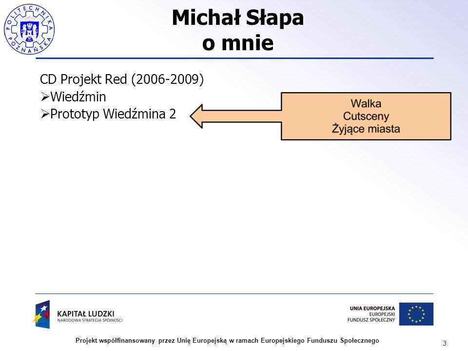 3 Projekt współfinansowany przez Unię Europejską w ramach Europejskiego Funduszu Społecznego Michał Słapa o mnie CD Projekt Red (2006-2009) Wiedźmin P