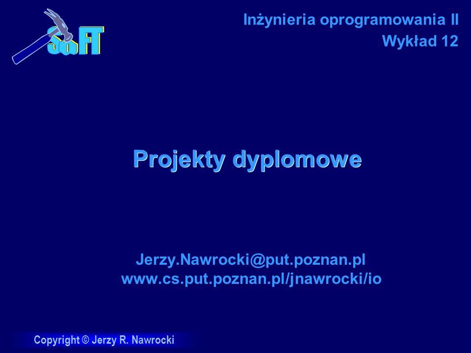 Copyright © Jerzy R. Nawrocki Projekty dyplomowe Jerzy.Nawrocki@put.poznan.pl www.cs.put.poznan.pl/jnawrocki/io Inżynieria oprogramowania II Wykład 12