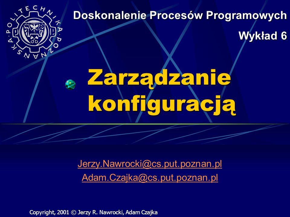 Zarządzanie konfiguracją Jerzy.Nawrocki@cs.put.poznan.pl Adam.Czajka@cs.put.poznan.pl Doskonalenie Procesów Programowych Wykład 6 Copyright, 2001 © Jerzy R.