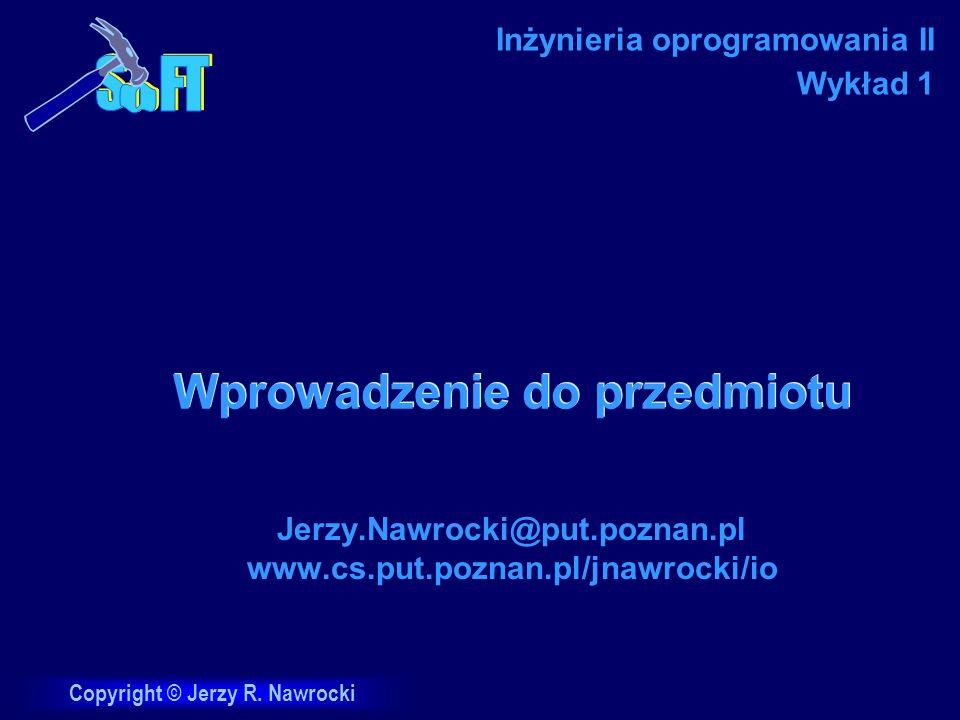 Copyright © Jerzy R. Nawrocki Wprowadzenie do przedmiotu Jerzy.Nawrocki@put.poznan.pl www.cs.put.poznan.pl/jnawrocki/io Inżynieria oprogramowania II W
