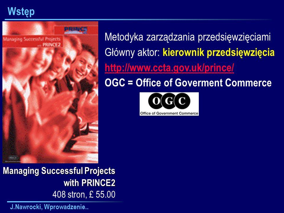 J.Nawrocki, Wprowadzenie.. Wstęp Managing Successful Projects with PRINCE2 Metodyka zarządzania przedsięwzięciami Główny aktor: kierownik przedsięwzię
