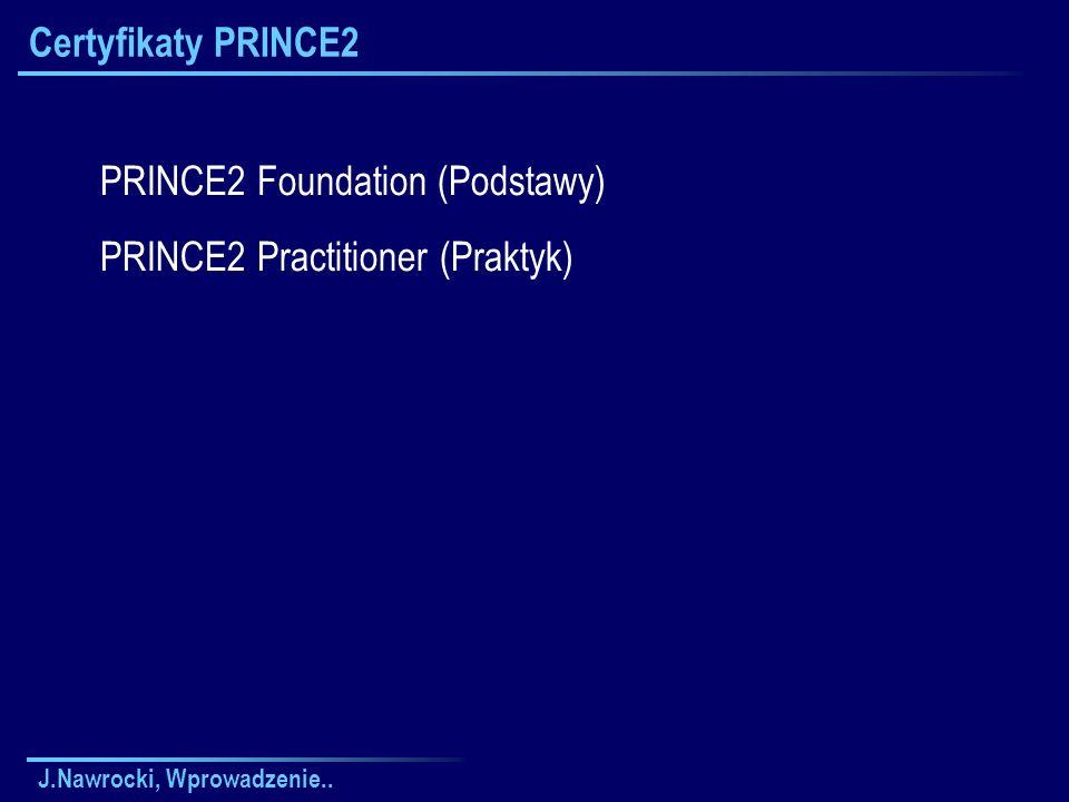 J.Nawrocki, Wprowadzenie.. Certyfikaty PRINCE2 PRINCE2 Foundation (Podstawy) PRINCE2 Practitioner (Praktyk)