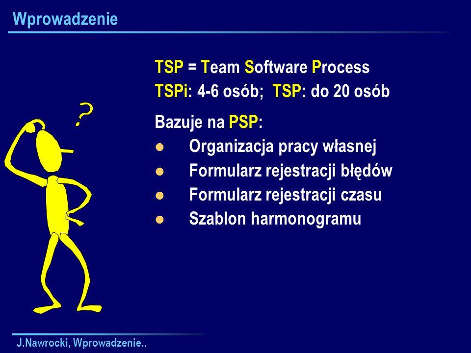 J.Nawrocki, Wprowadzenie.. Wprowadzenie TSP = Team Software Process TSPi: 4-6 osób; TSP: do 20 osób Bazuje na PSP: Organizacja pracy własnej Formularz