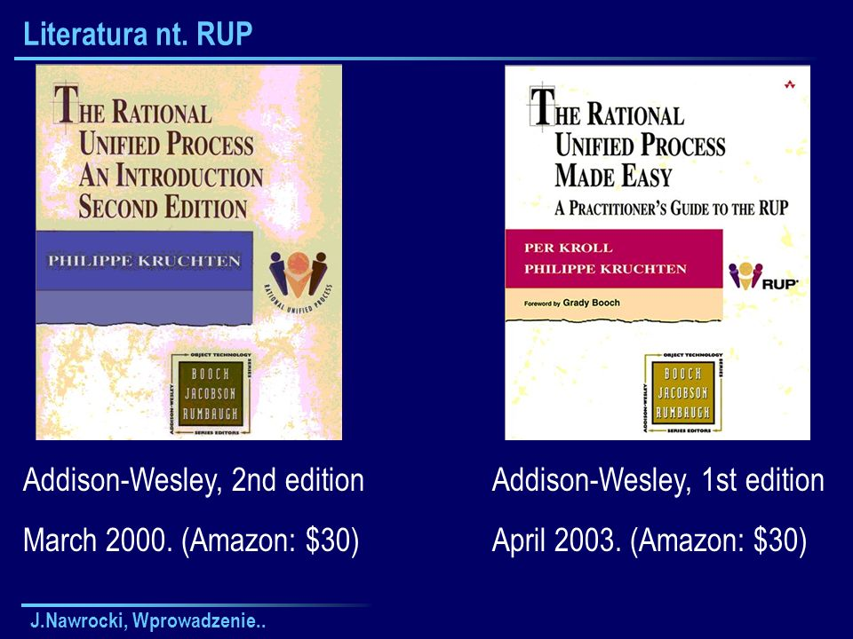 J.Nawrocki, Wprowadzenie.. Literatura nt. RUP Addison-Wesley, 2nd edition March 2000. (Amazon: $30) Addison-Wesley, 1st edition April 2003. (Amazon: $