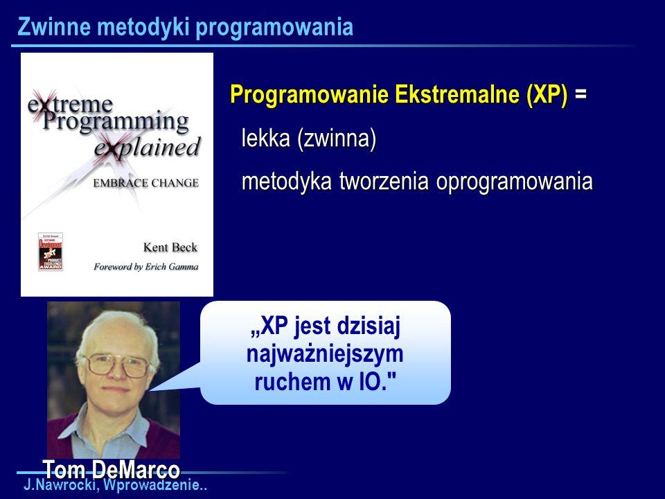 J.Nawrocki, Wprowadzenie.. Zwinne metodyki programowania Tom DeMarco XP jest dzisiaj najważniejszym ruchem w IO.