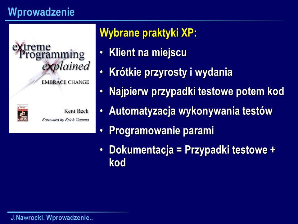 J.Nawrocki, Wprowadzenie.. Wprowadzenie Wybrane praktyki XP: Klient na miejscu Klient na miejscu Krótkie przyrosty i wydania Krótkie przyrosty i wydan