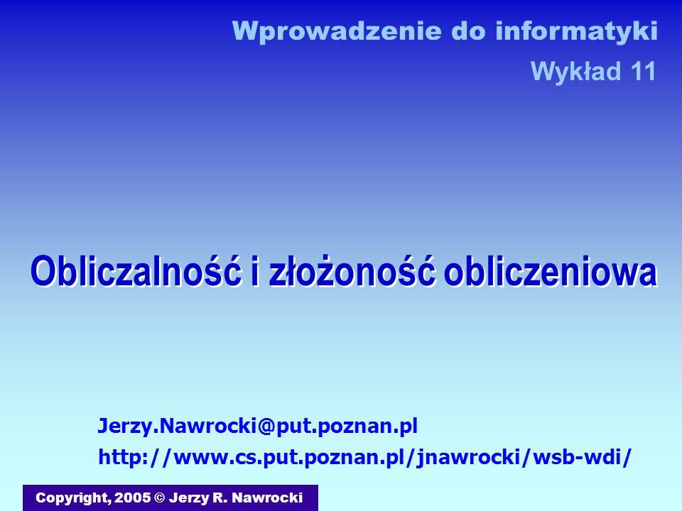 Obliczalność i złożoność obliczeniowa Copyright, 2005 © Jerzy R. Nawrocki Jerzy.Nawrocki@put.poznan.pl http://www.cs.put.poznan.pl/jnawrocki/wsb-wdi/