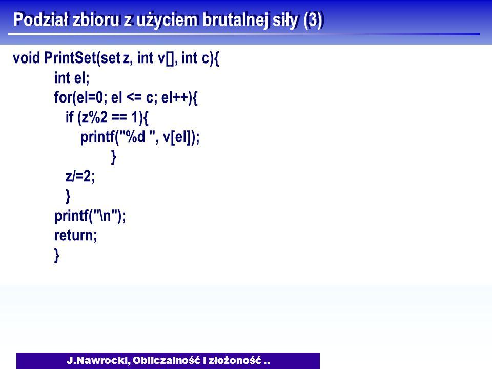 J.Nawrocki, Obliczalność i złożoność.. Podział zbioru z użyciem brutalnej siły (3) void PrintSet(set z, int v[], int c){ int el; for(el=0; el <= c; el