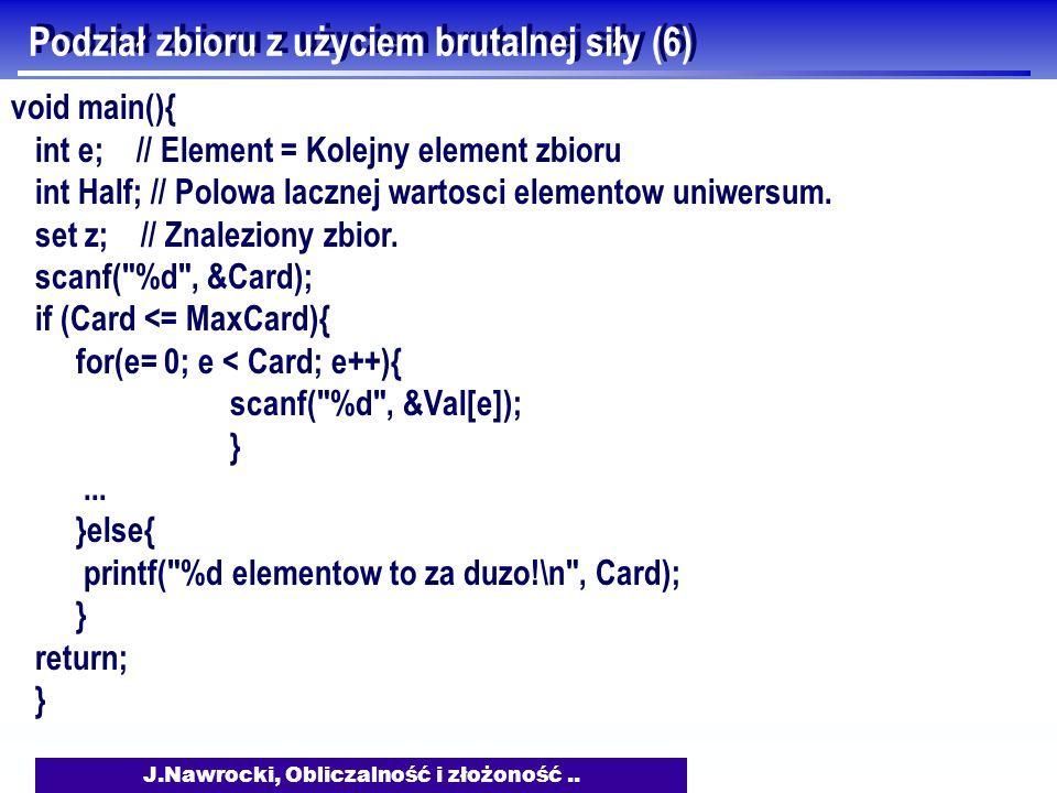 J.Nawrocki, Obliczalność i złożoność.. Podział zbioru z użyciem brutalnej siły (6) void main(){ int e; // Element = Kolejny element zbioru int Half; /
