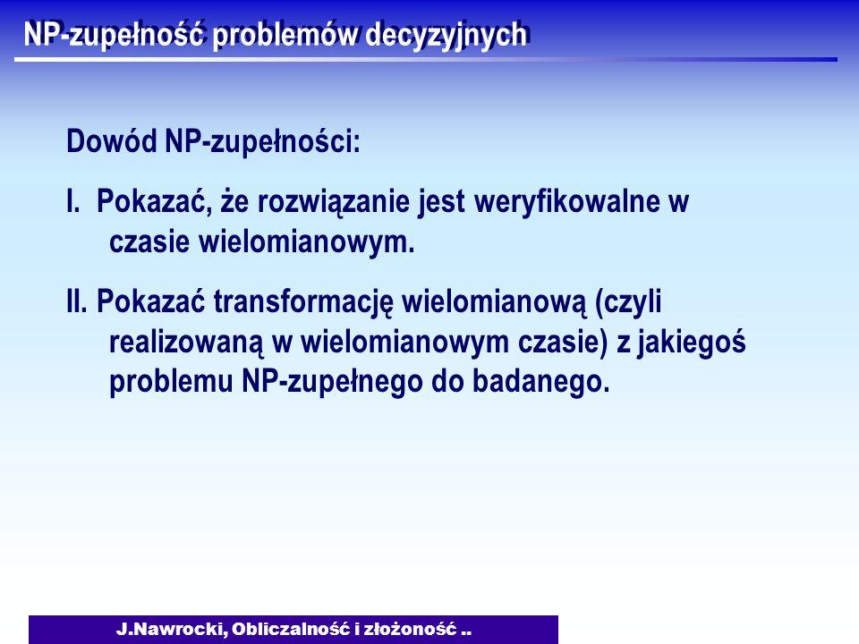 J.Nawrocki, Obliczalność i złożoność.. NP-zupełność problemów decyzyjnych Dowód NP-zupełności: I. Pokazać, że rozwiązanie jest weryfikowalne w czasie