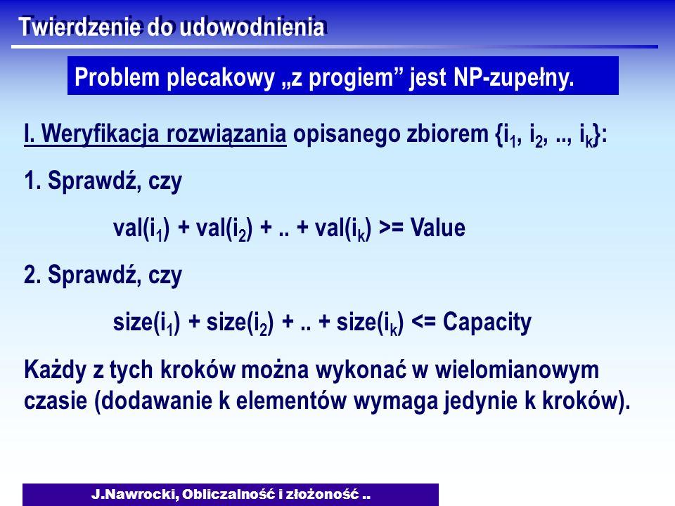 J.Nawrocki, Obliczalność i złożoność.. Twierdzenie do udowodnienia Problem plecakowy z progiem jest NP-zupełny. I. Weryfikacja rozwiązania opisanego z
