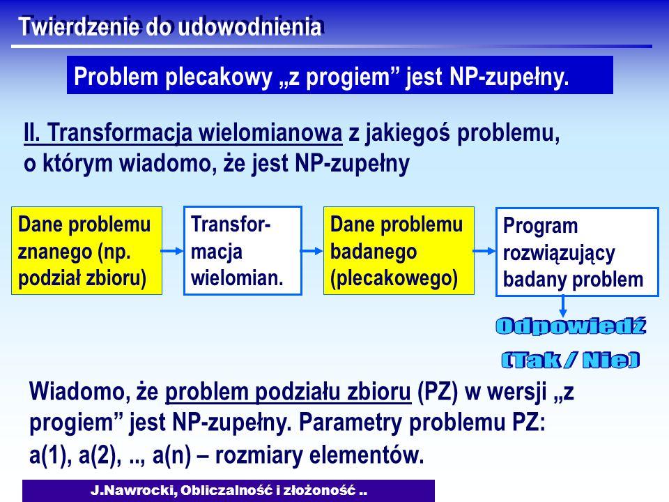 J.Nawrocki, Obliczalność i złożoność.. Twierdzenie do udowodnienia Problem plecakowy z progiem jest NP-zupełny. II. Transformacja wielomianowa z jakie