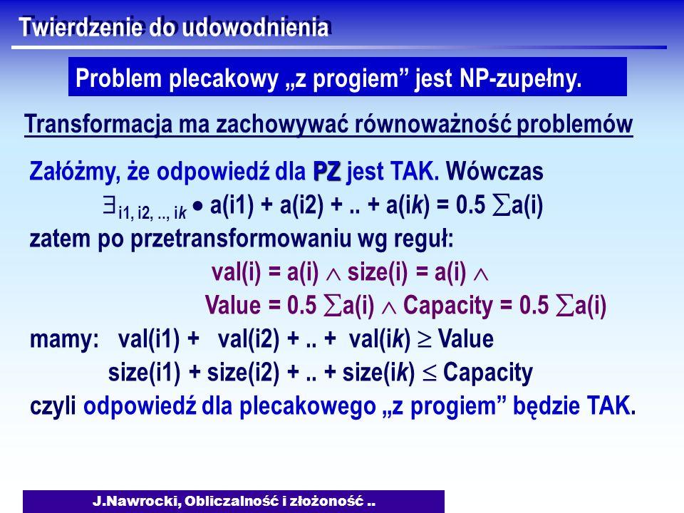 J.Nawrocki, Obliczalność i złożoność.. Twierdzenie do udowodnienia Problem plecakowy z progiem jest NP-zupełny. Transformacja ma zachowywać równoważno