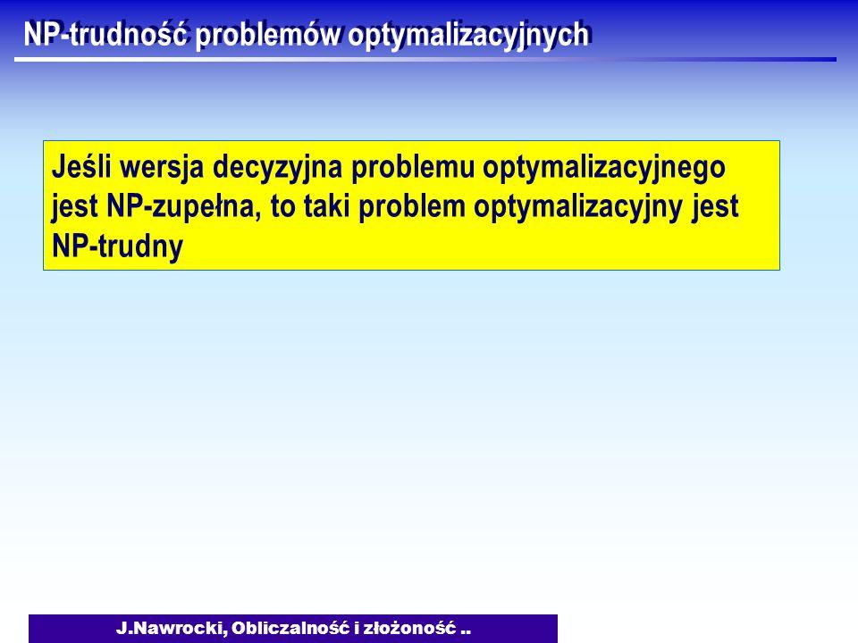 J.Nawrocki, Obliczalność i złożoność.. NP-trudność problemów optymalizacyjnych Jeśli wersja decyzyjna problemu optymalizacyjnego jest NP-zupełna, to t