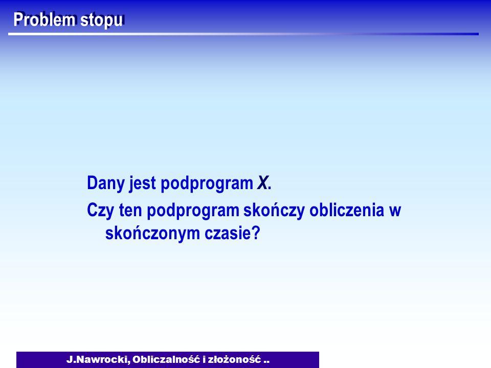 J.Nawrocki, Obliczalność i złożoność..Problem stopu int ZatrzymaSię(podprogram X){ ??.