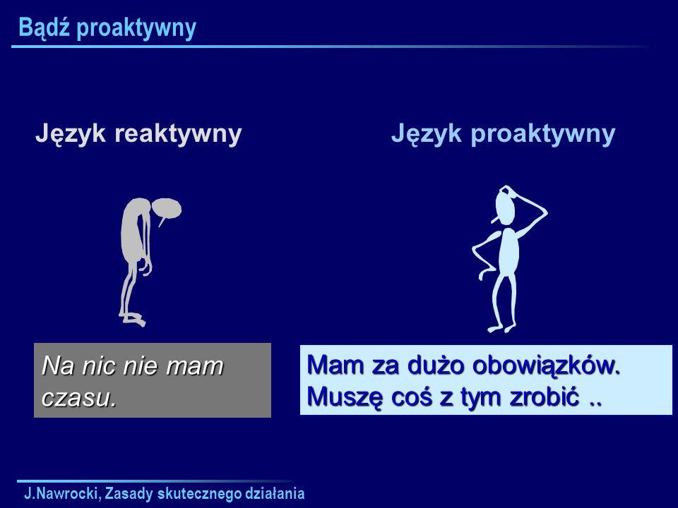 J.Nawrocki, Zasady skutecznego działania Bądź proaktywny Język reaktywnyJęzyk proaktywny Mam za dużo obowiązków. Muszę coś z tym zrobić.. Na nic nie m