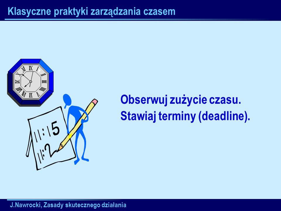 J.Nawrocki, Zasady skutecznego działania Klasyczne praktyki zarządzania czasem Obserwuj zużycie czasu. Stawiaj terminy (deadline).