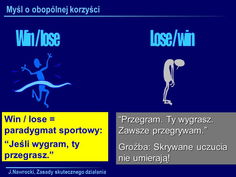J.Nawrocki, Zasady skutecznego działania Myśl o obopólnej korzyści Win / lose = paradygmat sportowy: Jeśli wygram, ty przegrasz. Przegram. Ty wygrasz.