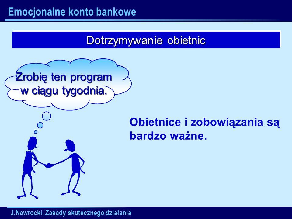 J.Nawrocki, Zasady skutecznego działania Emocjonalne konto bankowe Dotrzymywanie obietnic Zrobię ten program w ciągu tygodnia. Obietnice i zobowiązani