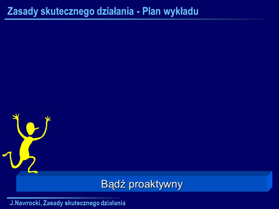 J.Nawrocki, Zasady skutecznego działania Zasady skutecznego działania - Plan wykładu Bądź proaktywny