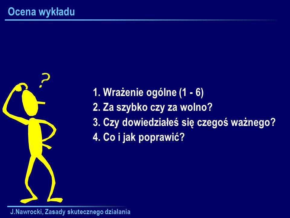J.Nawrocki, Zasady skutecznego działania Ocena wykładu 1. Wrażenie ogólne (1 - 6) 2. Za szybko czy za wolno? 3. Czy dowiedziałeś się czegoś ważnego? 4